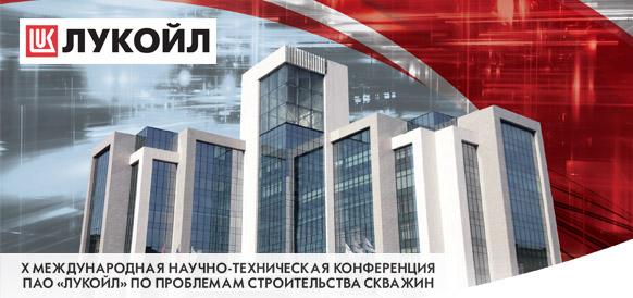 X Международная научно-техническая конференция ПАО «ЛУКОЙЛ» по проблемам строительства скважин